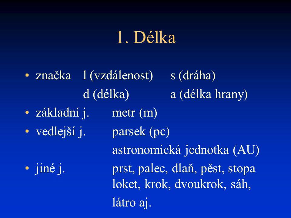 1. Délka značka l (vzdálenost)s (dráha) d (délka)a (délka hrany) základní j.metr (m) vedlejší j.parsek (pc) astronomická jednotka (AU) jiné j.prst, pa