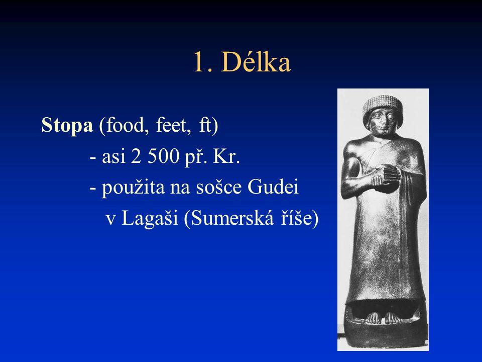 1. Délka Stopa (food, feet, ft) - asi 2 500 př. Kr. - použita na sošce Gudei v Lagaši (Sumerská říše)