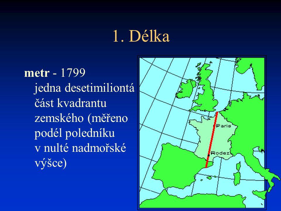1. Délka metr - 1799 jedna desetimiliontá část kvadrantu zemského (měřeno podél poledníku v nulté nadmořské výšce)