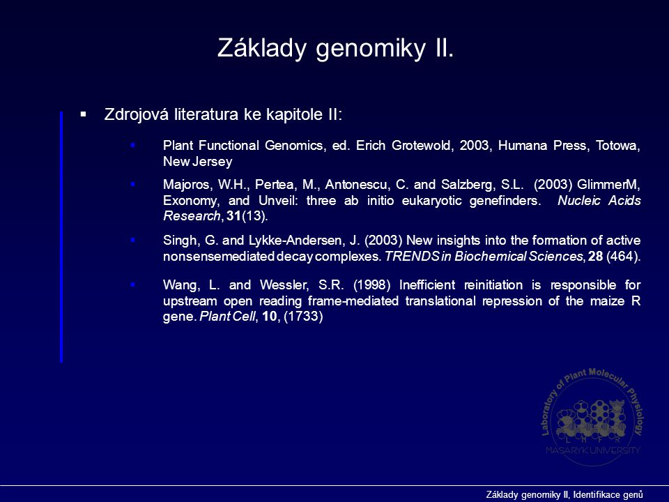 Základy genomiky II, Identifikace genů  vyhledávání genů ab inicio Predikce funkce genů in silico vyhledávání genů  programy pro predikci míst sestřihu (specificita přibližně 35%)  GeneSplicer (http://www.tigr.org/tdb/GeneSplicer/gene_spl.html)http://www.tigr.org/tdb/GeneSplicer/gene_spl.html  SplicePredictor (http://deepc2.psi.iastate.edu/cgi-bin/sp.cgi)http://deepc2.psi.iastate.edu/cgi-bin/sp.cgi  NetGene2 (http://www.cbs.dtu.dk/services/NetGene2/)http://www.cbs.dtu.dk/services/NetGene2/