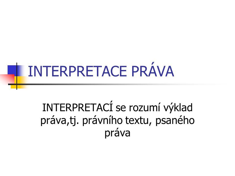 INTERPRETACE PRÁVA INTERPRETACÍ se rozumí výklad práva,tj. právního textu, psaného práva