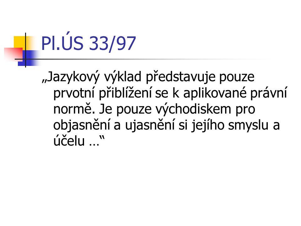 """Pl.ÚS 33/97 """"Jazykový výklad představuje pouze prvotní přiblížení se k aplikované právní normě. Je pouze východiskem pro objasnění a ujasnění si jejíh"""