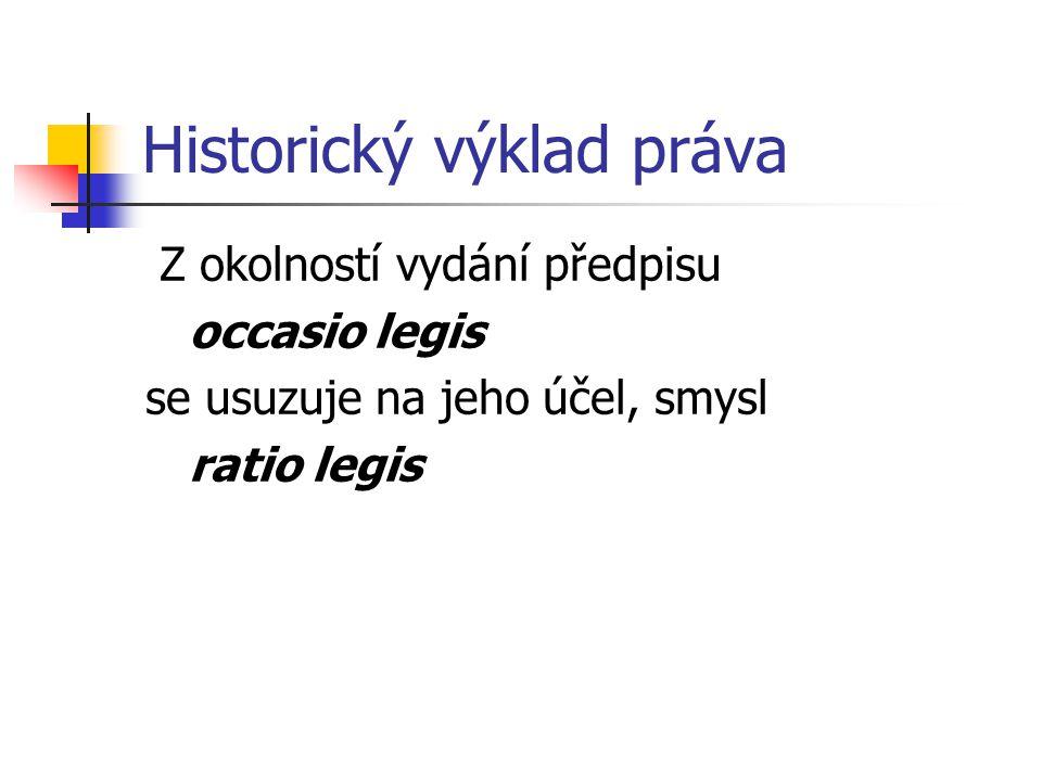 Historický výklad práva Z okolností vydání předpisu occasio legis se usuzuje na jeho účel, smysl ratio legis