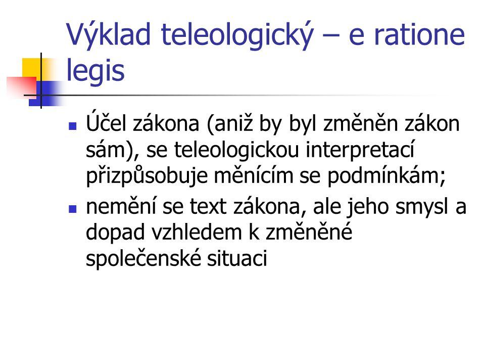 Výklad teleologický – e ratione legis Účel zákona (aniž by byl změněn zákon sám), se teleologickou interpretací přizpůsobuje měnícím se podmínkám; nem
