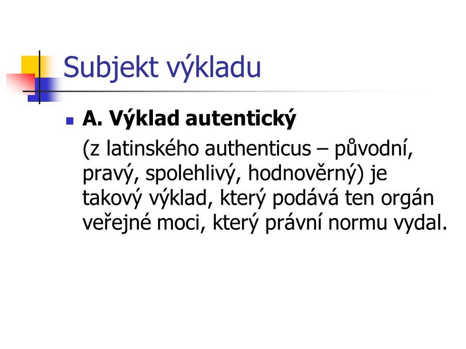 Subjekt výkladu A. Výklad autentický (z latinského authenticus – původní, pravý, spolehlivý, hodnověrný) je takový výklad, který podává ten orgán veře