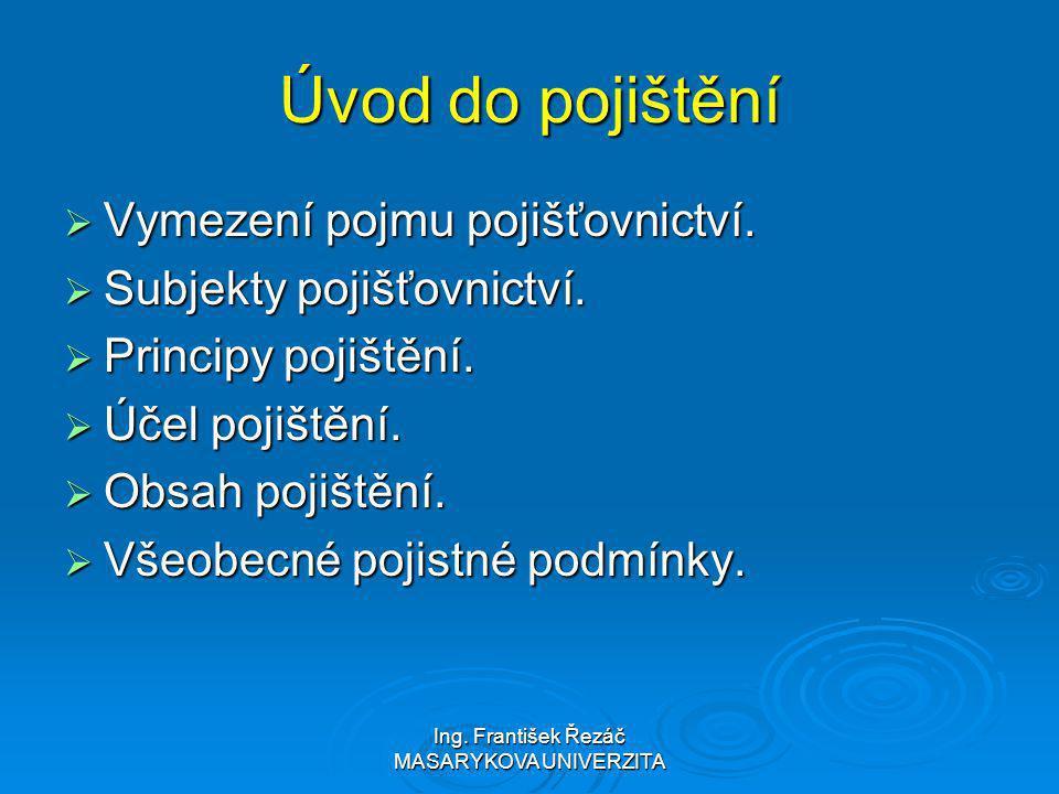 Ing. František Řezáč MASARYKOVA UNIVERZITA Úvod do pojištění  Vymezení pojmu pojišťovnictví.  Subjekty pojišťovnictví.  Principy pojištění.  Účel