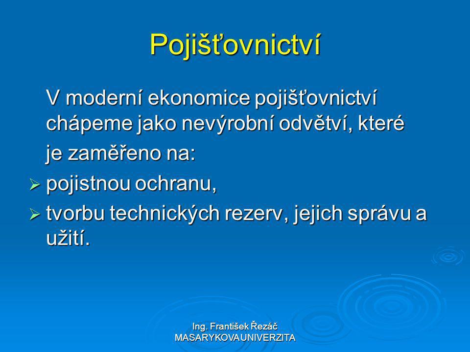 Ing. František Řezáč MASARYKOVA UNIVERZITA Pojišťovnictví V moderní ekonomice pojišťovnictví chápeme jako nevýrobní odvětví, které je zaměřeno na:  p