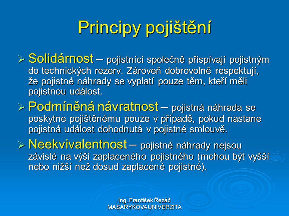 Ing. František Řezáč MASARYKOVA UNIVERZITA Principy pojištění  Solidárnost – pojistníci společně přispívají pojistným do technických rezerv. Zároveň