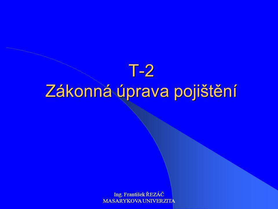 Ing. František ŘEZÁČ MASARYKOVA UNIVERZITA T-2 Zákonná úprava pojištění