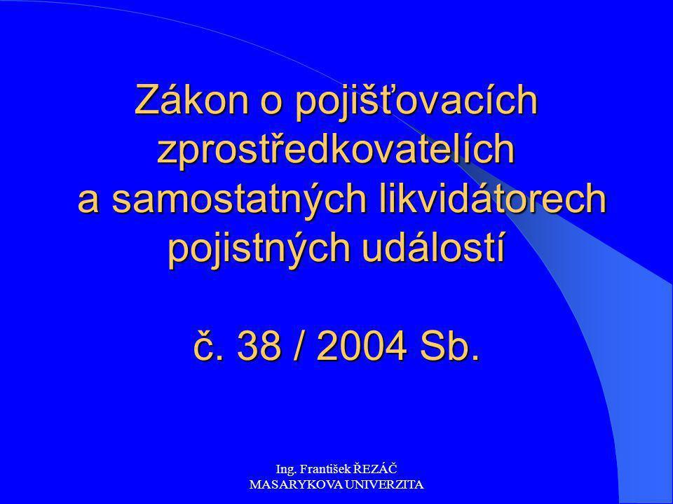 Ing. František ŘEZÁČ MASARYKOVA UNIVERZITA Zákon o pojišťovacích zprostředkovatelích a samostatných likvidátorech pojistných událostí č. 38 / 2004 Sb.