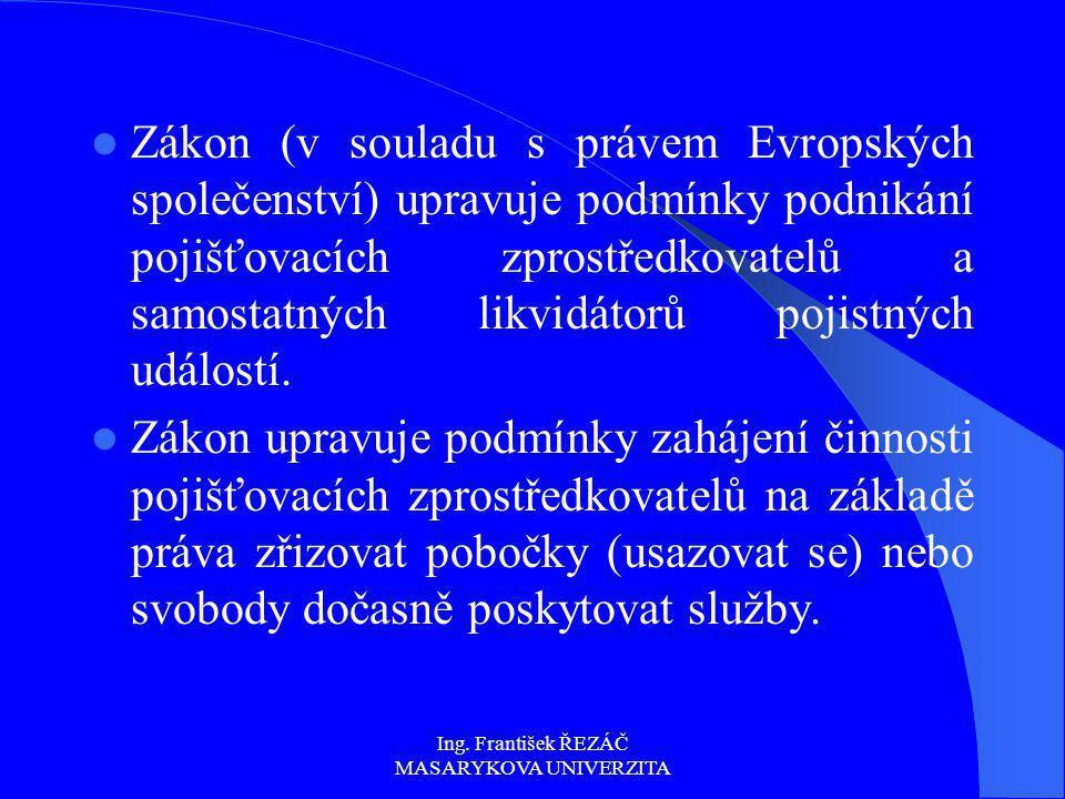 Ing. František ŘEZÁČ MASARYKOVA UNIVERZITA Zákon (v souladu s právem Evropských společenství) upravuje podmínky podnikání pojišťovacích zprostředkovat