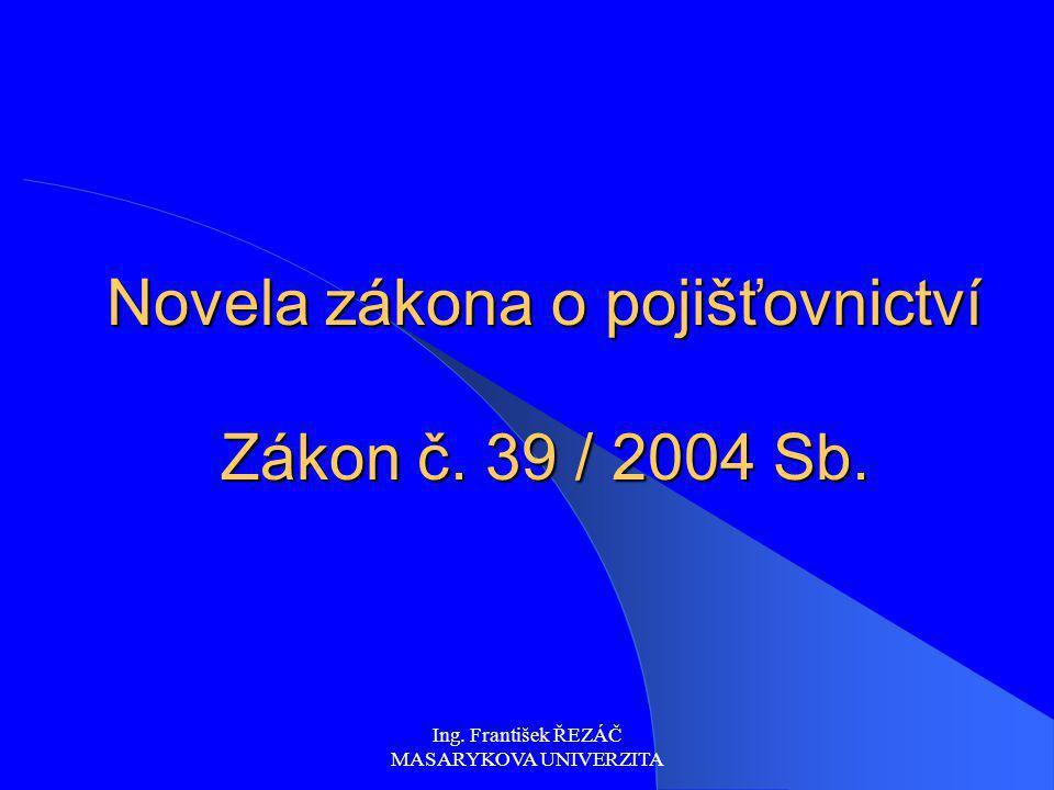 Ing. František ŘEZÁČ MASARYKOVA UNIVERZITA Novela zákona o pojišťovnictví Zákon č. 39 / 2004 Sb.