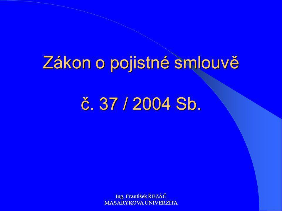 Ing. František ŘEZÁČ MASARYKOVA UNIVERZITA Zákon o pojistné smlouvě č. 37 / 2004 Sb.