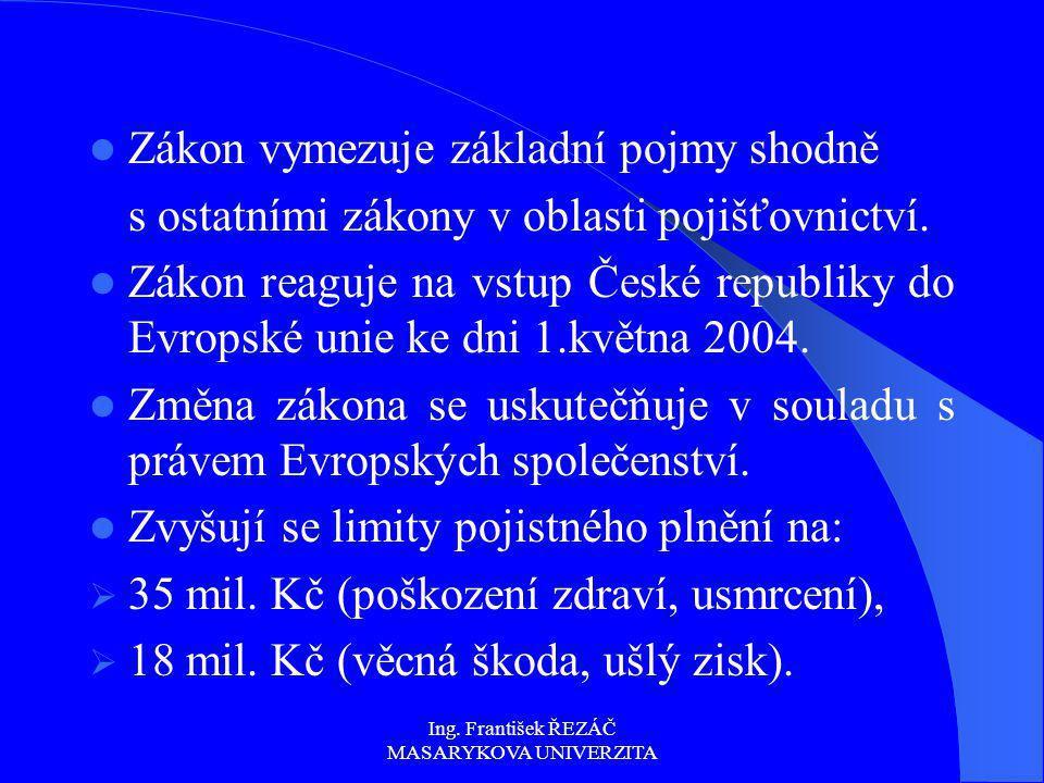 Ing. František ŘEZÁČ MASARYKOVA UNIVERZITA Zákon vymezuje základní pojmy shodně s ostatními zákony v oblasti pojišťovnictví. Zákon reaguje na vstup Če