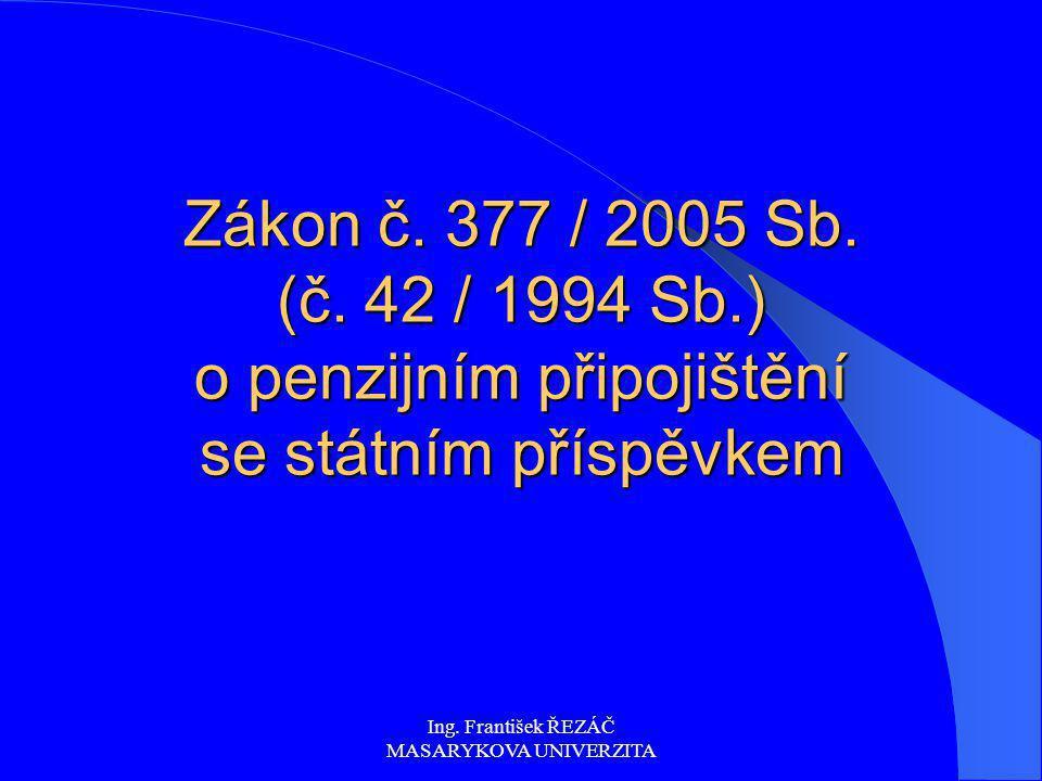 Ing. František ŘEZÁČ MASARYKOVA UNIVERZITA Zákon č. 377 / 2005 Sb. (č. 42 / 1994 Sb.) o penzijním připojištění se státním příspěvkem