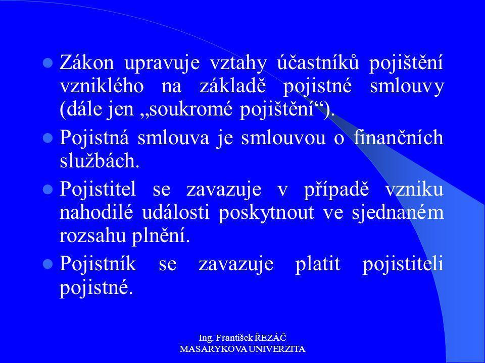 """Ing. František ŘEZÁČ MASARYKOVA UNIVERZITA Zákon upravuje vztahy účastníků pojištění vzniklého na základě pojistné smlouvy (dále jen """"soukromé pojiště"""