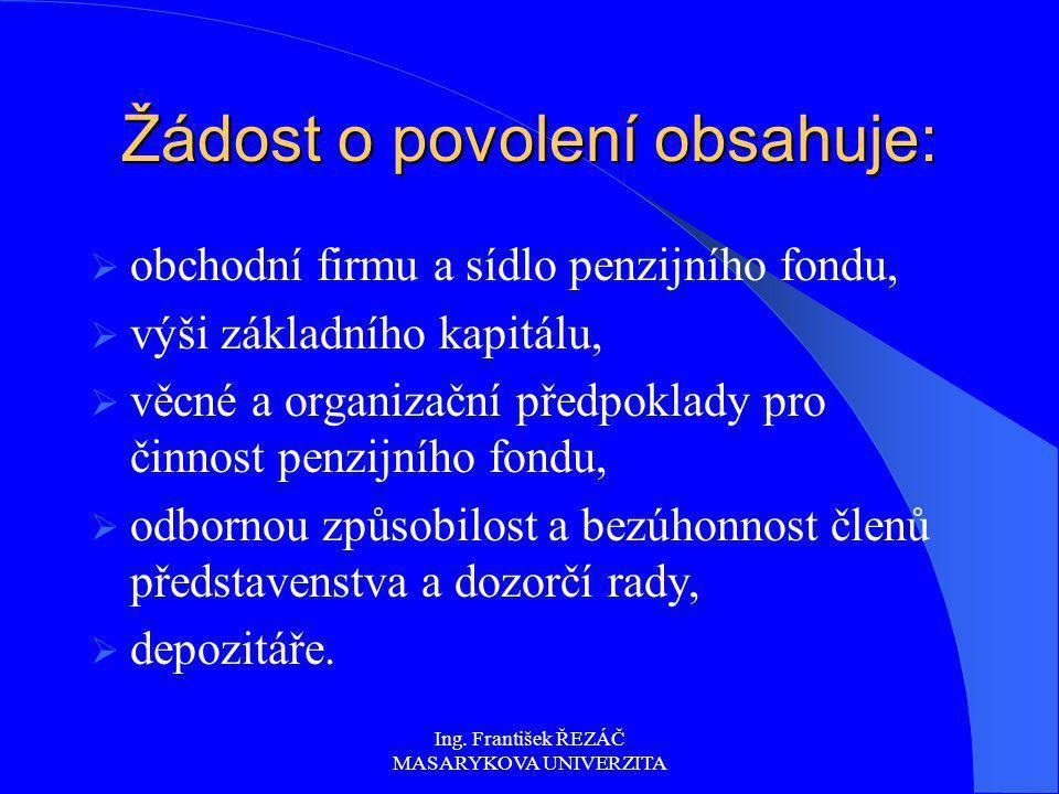 Ing. František ŘEZÁČ MASARYKOVA UNIVERZITA Žádost o povolení obsahuje:  obchodní firmu a sídlo penzijního fondu,  výši základního kapitálu,  věcné