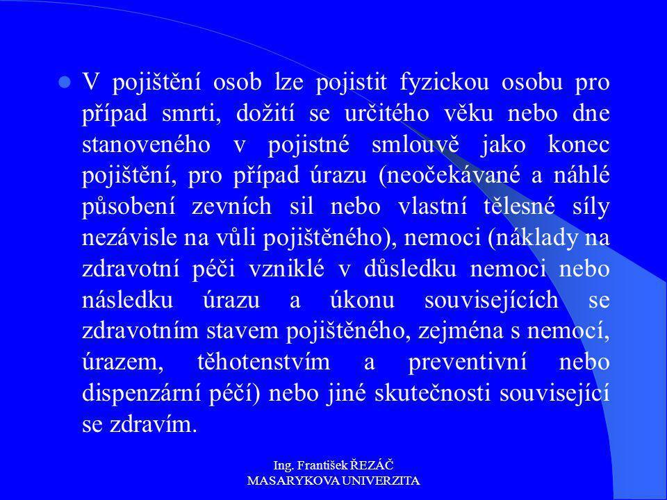 Ing. František ŘEZÁČ MASARYKOVA UNIVERZITA V pojištění osob lze pojistit fyzickou osobu pro případ smrti, dožití se určitého věku nebo dne stanoveného