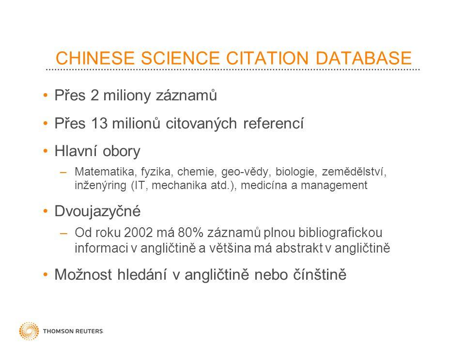 CHINESE SCIENCE CITATION DATABASE Přes 2 miliony záznamů Přes 13 milionů citovaných referencí Hlavní obory –Matematika, fyzika, chemie, geo-vědy, biologie, zemědělství, inženýring (IT, mechanika atd.), medicína a management Dvoujazyčné –Od roku 2002 má 80% záznamů plnou bibliografickou informaci v angličtině a většina má abstrakt v angličtině Možnost hledání v angličtině nebo čínštině