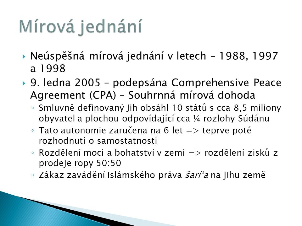  Neúspěšná mírová jednání v letech – 1988, 1997 a 1998  9. ledna 2005 – podepsána Comprehensive Peace Agreement (CPA) – Souhrnná mírová dohoda ◦ Sml