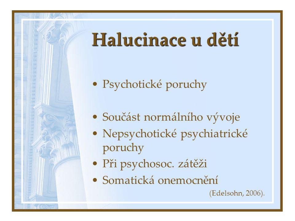 Halucinace u dětí Psychotické poruchy Součást normálního vývoje Nepsychotické psychiatrické poruchy Při psychosoc. zátěži Somatická onemocnění (Edelso