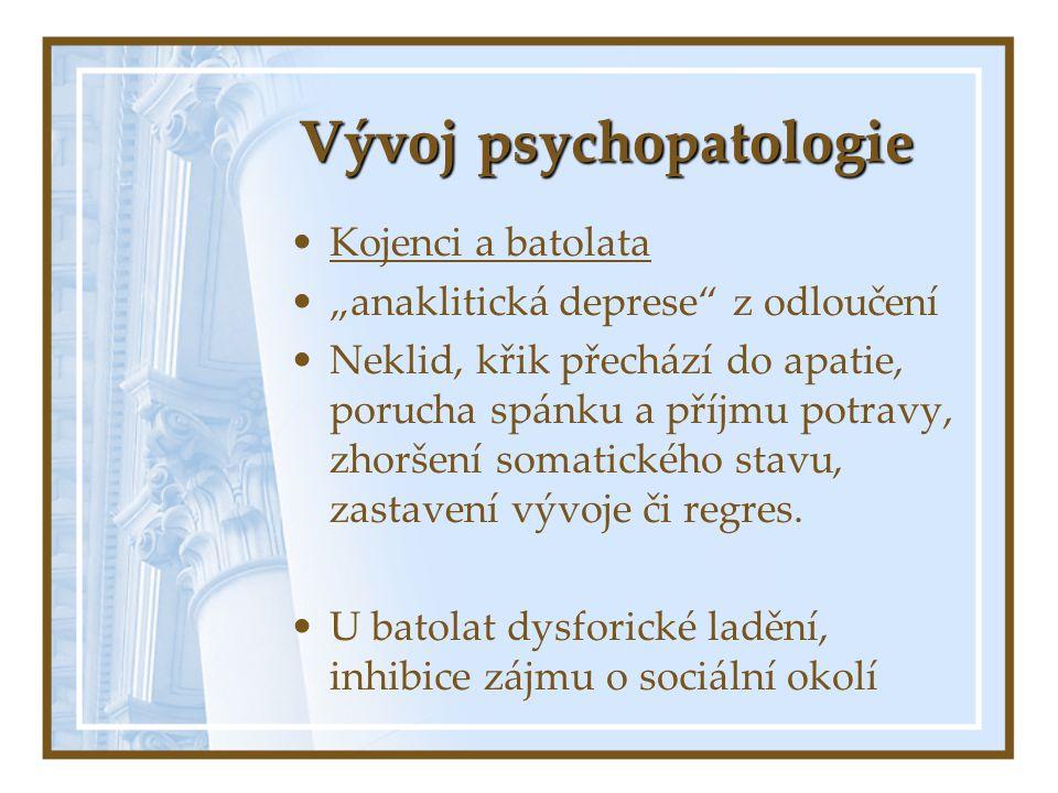 """Vývoj psychopatologie Kojenci a batolata """"anaklitická deprese"""" z odloučení Neklid, křik přechází do apatie, porucha spánku a příjmu potravy, zhoršení"""