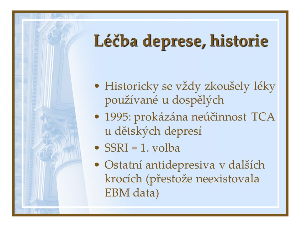 Léčba deprese, historie Historicky se vždy zkoušely léky používané u dospělých 1995: prokázána neúčinnost TCA u dětských depresí SSRI = 1. volba Ostat