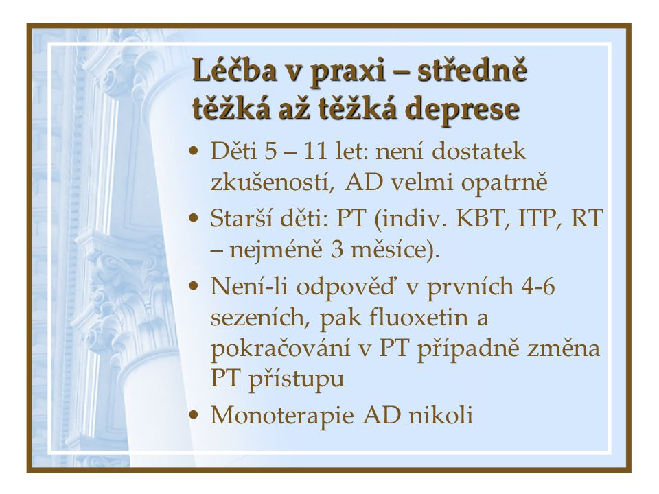 Léčba v praxi – středně těžká až těžká deprese Děti 5 – 11 let: není dostatek zkušeností, AD velmi opatrně Starší děti: PT (indiv. KBT, ITP, RT – nejm