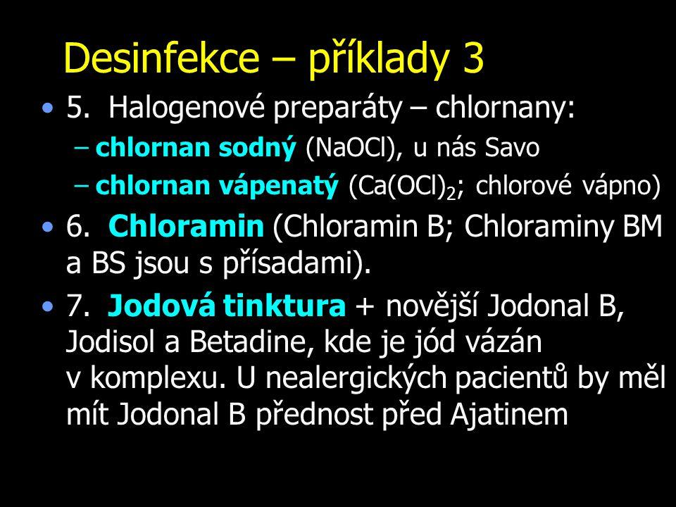 Desinfekce – příklady 3 5.Halogenové preparáty – chlornany: –chlornan sodný (NaOCl), u nás Savo –chlornan vápenatý (Ca(OCl) 2 ; chlorové vápno) 6.Chlo
