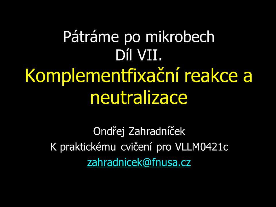 Pátráme po mikrobech Díl VII. Komplementfixační reakce a neutralizace Ondřej Zahradníček K praktickému cvičení pro VLLM0421c zahradnicek@fnusa.cz