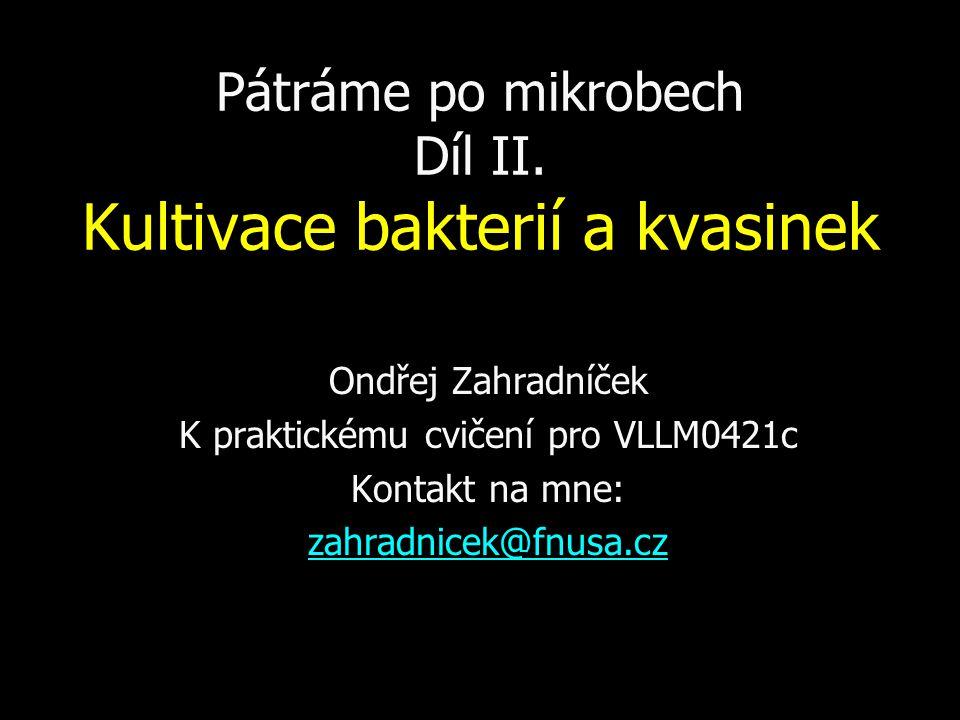 Pátráme po mikrobech Díl II. Kultivace bakterií a kvasinek Ondřej Zahradníček K praktickému cvičení pro VLLM0421c Kontakt na mne: zahradnicek@fnusa.cz
