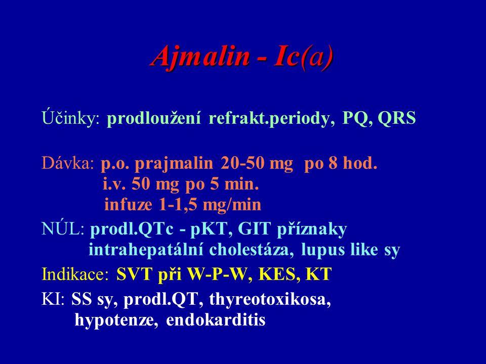 Ajmalin - Ic(a) Účinky: prodloužení refrakt.periody, PQ, QRS Dávka: p.o. prajmalin 20-50 mg po 8 hod. i.v. 50 mg po 5 min. infuze 1-1,5 mg/min NÚL: pr