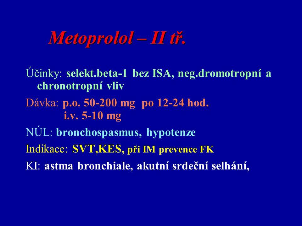 Metoprolol – II tř. Účinky: selekt.beta-1 bez ISA, neg.dromotropní a chronotropní vliv Dávka: p.o. 50-200 mg po 12-24 hod. i.v. 5-10 mg NÚL: bronchosp