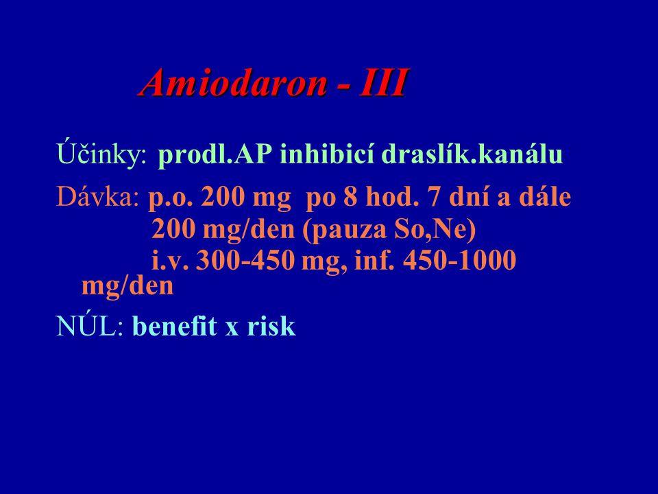 Amiodaron - III Amiodaron - III Účinky: prodl.AP inhibicí draslík.kanálu Dávka: p.o. 200 mg po 8 hod. 7 dní a dále 200 mg/den (pauza So,Ne) i.v. 300-4