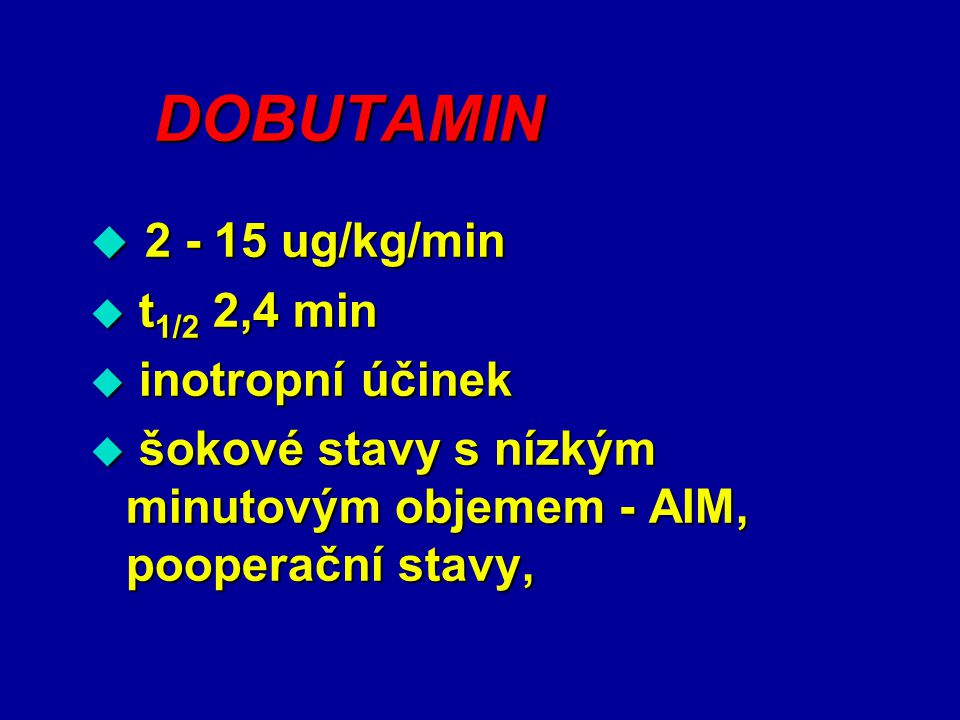 DOBUTAMIN  2 - 15 ug/kg/min  t 1/2 2,4 min  inotropní účinek  šokové stavy s nízkým minutovým objemem - AIM, pooperační stavy,
