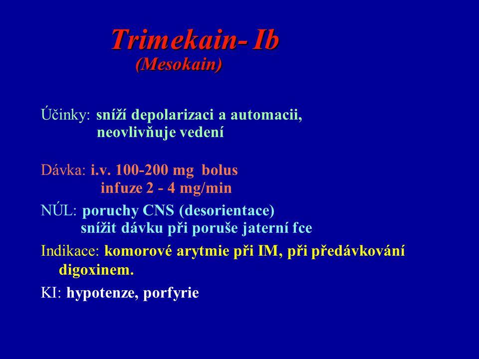 Trimekain- Ib (Mesokain) Trimekain- Ib (Mesokain) Účinky: sníží depolarizaci a automacii, neovlivňuje vedení Dávka: i.v. 100-200 mg bolus infuze 2 - 4
