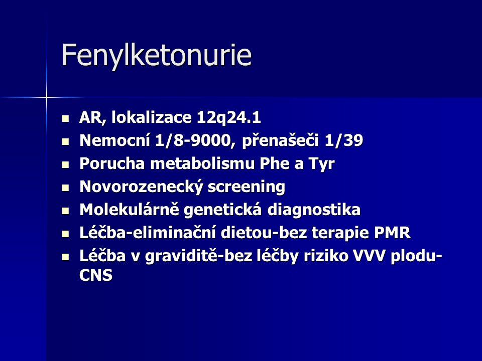 Fenylketonurie AR, lokalizace 12q24.1 AR, lokalizace 12q24.1 Nemocní 1/8-9000, přenašeči 1/39 Nemocní 1/8-9000, přenašeči 1/39 Porucha metabolismu Phe a Tyr Porucha metabolismu Phe a Tyr Novorozenecký screening Novorozenecký screening Molekulárně genetická diagnostika Molekulárně genetická diagnostika Léčba-eliminační dietou-bez terapie PMR Léčba-eliminační dietou-bez terapie PMR Léčba v graviditě-bez léčby riziko VVV plodu- CNS Léčba v graviditě-bez léčby riziko VVV plodu- CNS