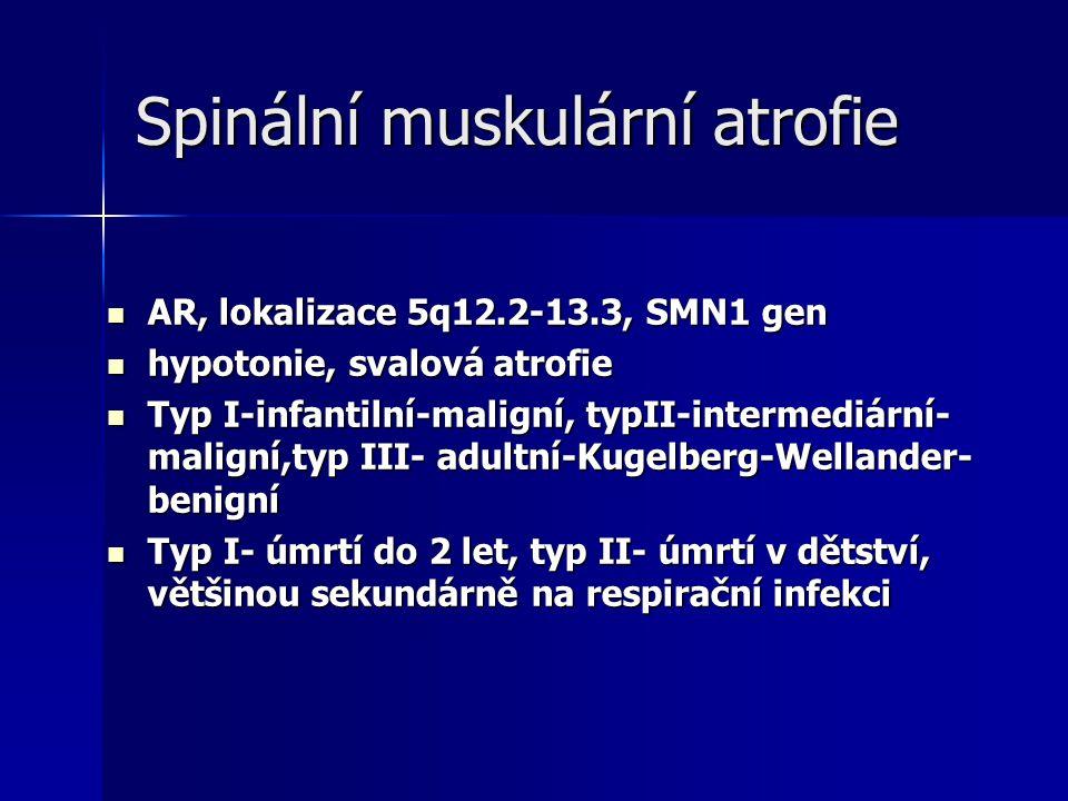 Spinální muskulární atrofie AR, lokalizace 5q12.2-13.3, SMN1 gen AR, lokalizace 5q12.2-13.3, SMN1 gen hypotonie, svalová atrofie hypotonie, svalová atrofie Typ I-infantilní-maligní, typII-intermediární- maligní,typ III- adultní-Kugelberg-Wellander- benigní Typ I-infantilní-maligní, typII-intermediární- maligní,typ III- adultní-Kugelberg-Wellander- benigní Typ I- úmrtí do 2 let, typ II- úmrtí v dětství, většinou sekundárně na respirační infekci Typ I- úmrtí do 2 let, typ II- úmrtí v dětství, většinou sekundárně na respirační infekci