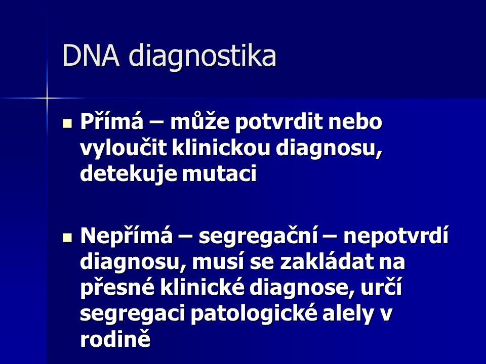 DNA diagnostika Přímá – může potvrdit nebo vyloučit klinickou diagnosu, detekuje mutaci Přímá – může potvrdit nebo vyloučit klinickou diagnosu, detekuje mutaci Nepřímá – segregační – nepotvrdí diagnosu, musí se zakládat na přesné klinické diagnose, určí segregaci patologické alely v rodině Nepřímá – segregační – nepotvrdí diagnosu, musí se zakládat na přesné klinické diagnose, určí segregaci patologické alely v rodině