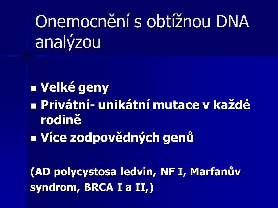 Onemocnění s obtížnou DNA analýzou Velké geny Velké geny Privátní- unikátní mutace v každé rodině Privátní- unikátní mutace v každé rodině Více zodpovědných genů Více zodpovědných genů (AD polycystosa ledvin, NF I, Marfanův syndrom, BRCA I a II,)