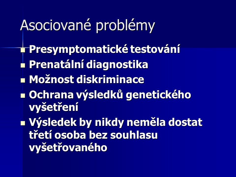 Asociované problémy Presymptomatické testování Presymptomatické testování Prenatální diagnostika Prenatální diagnostika Možnost diskriminace Možnost diskriminace Ochrana výsledků genetického vyšetření Ochrana výsledků genetického vyšetření Výsledek by nikdy neměla dostat třetí osoba bez souhlasu vyšetřovaného Výsledek by nikdy neměla dostat třetí osoba bez souhlasu vyšetřovaného