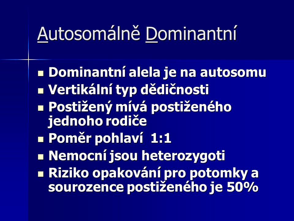 Autosomálně Dominantní Dominantní alela je na autosomu Dominantní alela je na autosomu Vertikální typ dědičnosti Vertikální typ dědičnosti Postižený mívá postiženého jednoho rodiče Postižený mívá postiženého jednoho rodiče Poměr pohlaví 1:1 Poměr pohlaví 1:1 Nemocní jsou heterozygoti Nemocní jsou heterozygoti Riziko opakování pro potomky a sourozence postiženého je 50% Riziko opakování pro potomky a sourozence postiženého je 50%