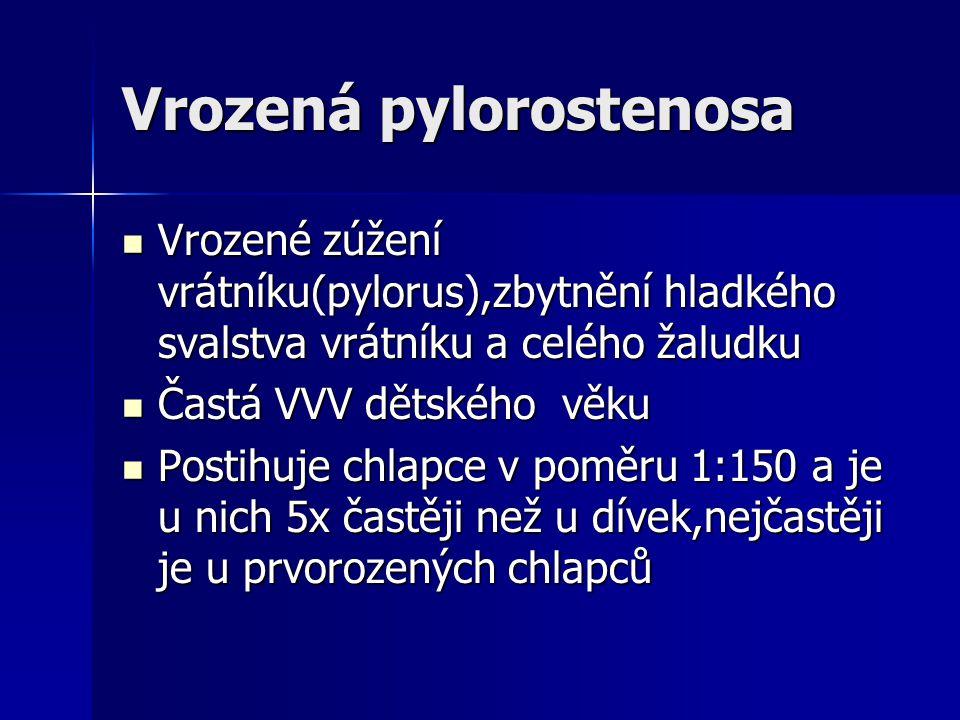 Vrozená pylorostenosa Vrozené zúžení vrátníku(pylorus),zbytnění hladkého svalstva vrátníku a celého žaludku Vrozené zúžení vrátníku(pylorus),zbytnění hladkého svalstva vrátníku a celého žaludku Častá VVV dětského věku Častá VVV dětského věku Postihuje chlapce v poměru 1:150 a je u nich 5x častěji než u dívek,nejčastěji je u prvorozených chlapců Postihuje chlapce v poměru 1:150 a je u nich 5x častěji než u dívek,nejčastěji je u prvorozených chlapců