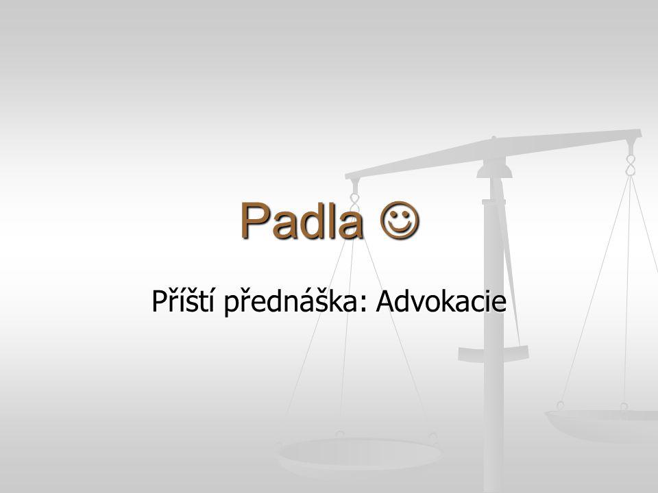 Padla Padla Příští přednáška: Advokacie