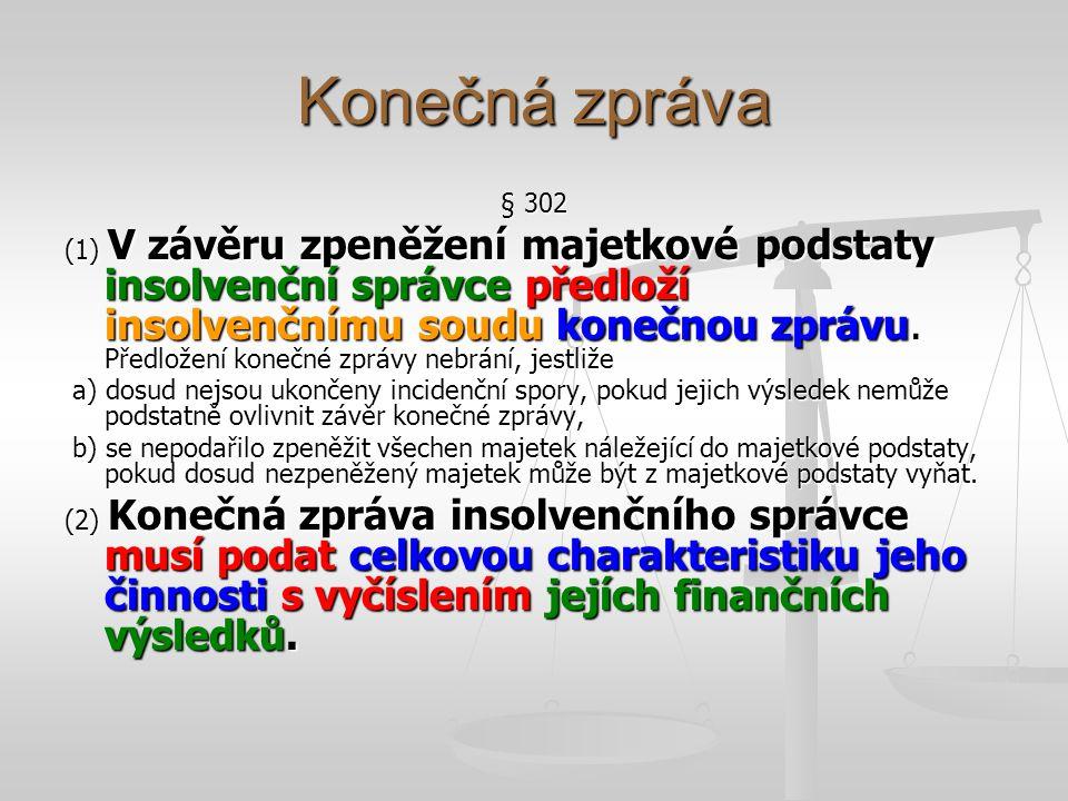 Konečná zpráva § 302 Konečná zpráva musí obsahovat zejména a) přehled pohledávek za majetkovou podstatou a pohledávek jim na roveň postavených, které insolvenční správce již uspokojil a které ještě uspokojit zbývá, a) přehled pohledávek za majetkovou podstatou a pohledávek jim na roveň postavených, které insolvenční správce již uspokojil a které ještě uspokojit zbývá, b) přehled výdajů vynaložených v souvislosti se správou majetkové podstaty se zdůvodněním výdajů, které nejsou obvyklé, b) přehled výdajů vynaložených v souvislosti se správou majetkové podstaty se zdůvodněním výdajů, které nejsou obvyklé, c) přehled zpeněžení majetkové podstaty s výsledkem, jehož bylo dosaženo, c) přehled zpeněžení majetkové podstaty s výsledkem, jehož bylo dosaženo, d) uvedení majetku, který nebyl zpeněžen, s odůvodněním, proč k tomu došlo, d) uvedení majetku, který nebyl zpeněžen, s odůvodněním, proč k tomu došlo, e) výsledky částečného rozvrhu, pokud k němu došlo, e) výsledky částečného rozvrhu, pokud k němu došlo, f) přehled plnění zajištěným věřitelům s promítnutím do rozvrhu, f) přehled plnění zajištěným věřitelům s promítnutím do rozvrhu, g) přehled jednání a právních úkonů, významných pro průběh insolvenčního řízení.