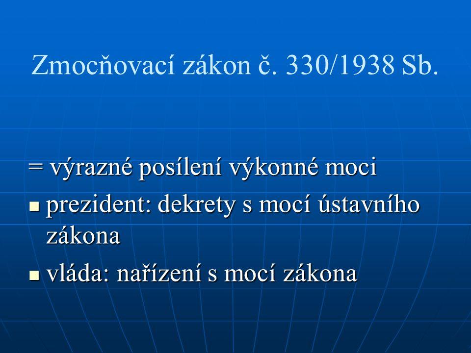 Zmocňovací zákon č. 330/1938 Sb. = výrazné posílení výkonné moci prezident: dekrety s mocí ústavního zákona prezident: dekrety s mocí ústavního zákona