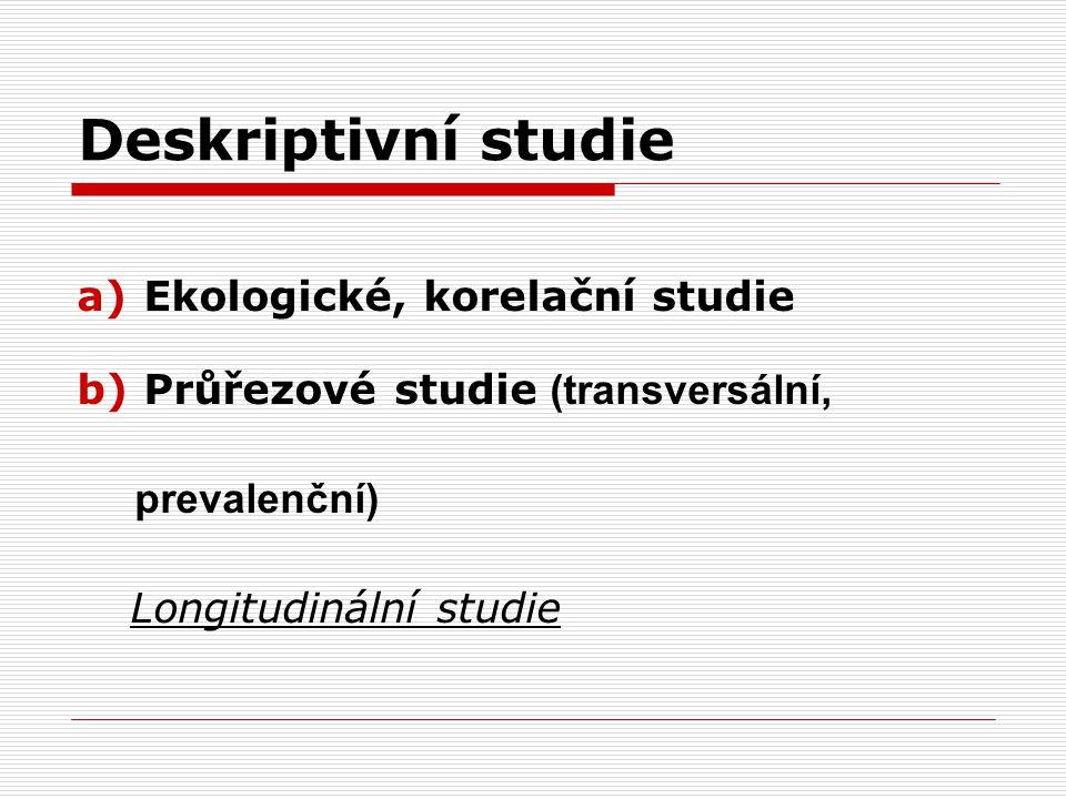 Deskriptivní studie a)Ekologické, korelační studie b)Průřezové studie (transversální, prevalenční) Longitudinální studie