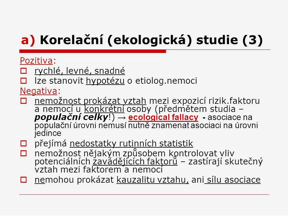 a) Korelační (ekologická) studie (3) Pozitiva:  rychlé, levné, snadné  lze stanovit hypotézu o etiolog.nemoci Negativa:  nemožnost prokázat vztah mezi expozicí rizik.faktoru a nemocí u konkrétní osoby (předmětem studia – populační celky!) → ecological fallacy - asociace na populační úrovni nemusí nutně znamenat asociaci na úrovni jedince  přejímá nedostatky rutinních statistik  nemožnost nějakým způsobem kontrolovat vliv potenciálních zavádějících faktorů – zastírají skutečný vztah mezi faktorem a nemocí  nemohou prokázat kauzalitu vztahu, ani sílu asociace