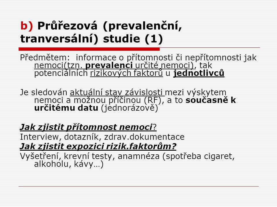 b) Průřezová (prevalenční, tranversální) studie (1) Předmětem: informace o přítomnosti či nepřítomnosti jak nemoci(tzn.