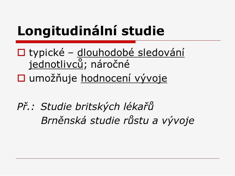 Longitudinální studie  typické – dlouhodobé sledování jednotlivců; náročné  umožňuje hodnocení vývoje Př.: Studie britských lékařů Brněnská studie růstu a vývoje